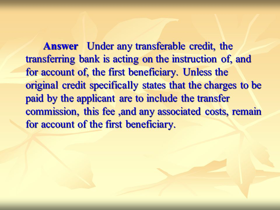 Answer Under any transferable credit, the transferring bank is acting on the instruction of, and for account of, the first beneficiary.