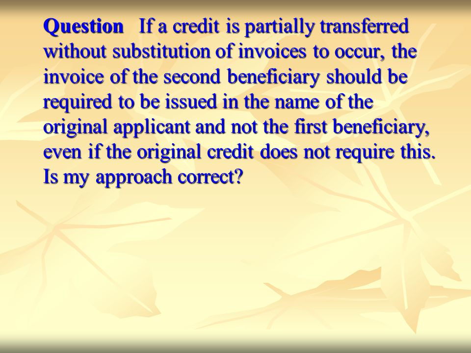 Question If a credit is partially transferred without substitution of invoices to occur, the invoice of the second beneficiary should be required to be issued in the name of the original applicant and not the first beneficiary, even if the original credit does not require this.