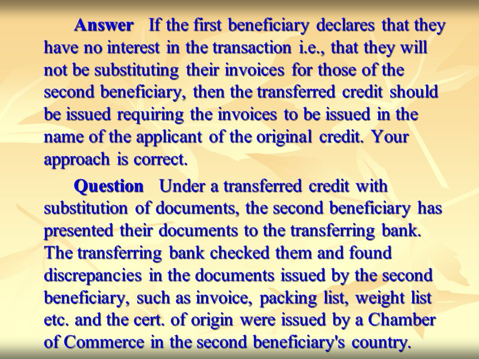 Answer If the first beneficiary declares that they have no interest in the transaction i.e., that they will not be substituting their invoices for those of the second beneficiary, then the transferred credit should be issued requiring the invoices to be issued in the name of the applicant of the original credit. Your approach is correct.