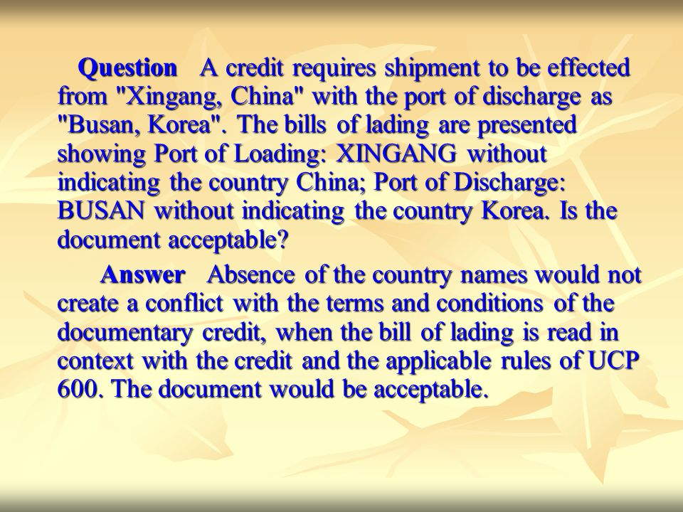 Question A credit requires shipment to be effected from Xingang, China with the port of discharge as Busan, Korea . The bills of lading are presented showing Port of Loading: XINGANG without indicating the country China; Port of Discharge: BUSAN without indicating the country Korea. Is the document acceptable
