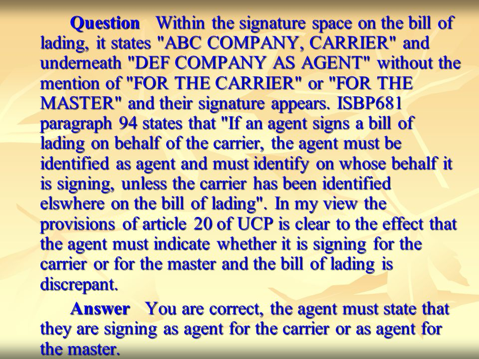 Question Within the signature space on the bill of lading, it states ABC COMPANY, CARRIER and underneath DEF COMPANY AS AGENT without the mention of FOR THE CARRIER or FOR THE MASTER and their signature appears. ISBP681 paragraph 94 states that If an agent signs a bill of lading on behalf of the carrier, the agent must be identified as agent and must identify on whose behalf it is signing, unless the carrier has been identified elswhere on the bill of lading . In my view the provisions of article 20 of UCP is clear to the effect that the agent must indicate whether it is signing for the carrier or for the master and the bill of lading is discrepant.