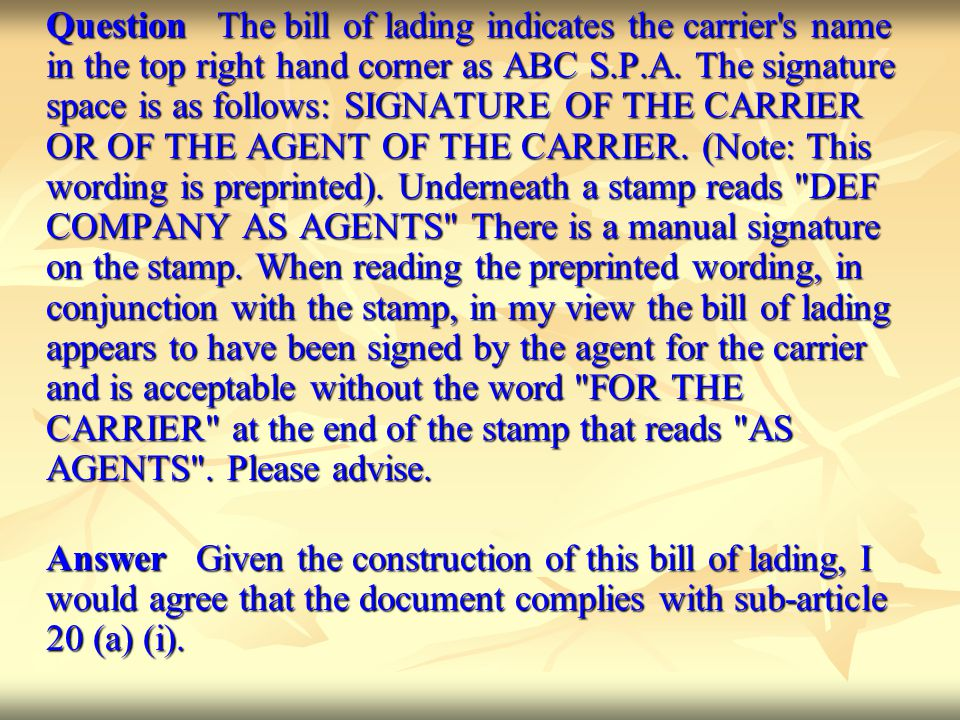 Question The bill of lading indicates the carrier s name in the top right hand corner as ABC S.P.A. The signature space is as follows: SIGNATURE OF THE CARRIER OR OF THE AGENT OF THE CARRIER. (Note: This wording is preprinted). Underneath a stamp reads DEF COMPANY AS AGENTS There is a manual signature on the stamp. When reading the preprinted wording, in conjunction with the stamp, in my view the bill of lading appears to have been signed by the agent for the carrier and is acceptable without the word FOR THE CARRIER at the end of the stamp that reads AS AGENTS . Please advise.