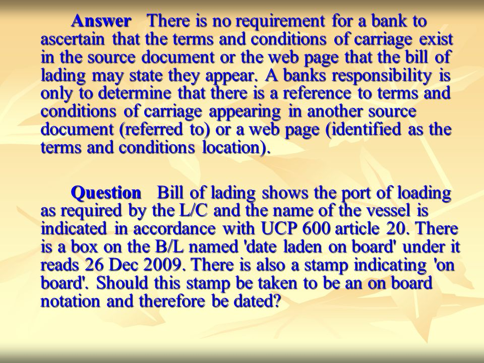Answer There is no requirement for a bank to ascertain that the terms and conditions of carriage exist in the source document or the web page that the bill of lading may state they appear. A banks responsibility is only to determine that there is a reference to terms and conditions of carriage appearing in another source document (referred to) or a web page (identified as the terms and conditions location).