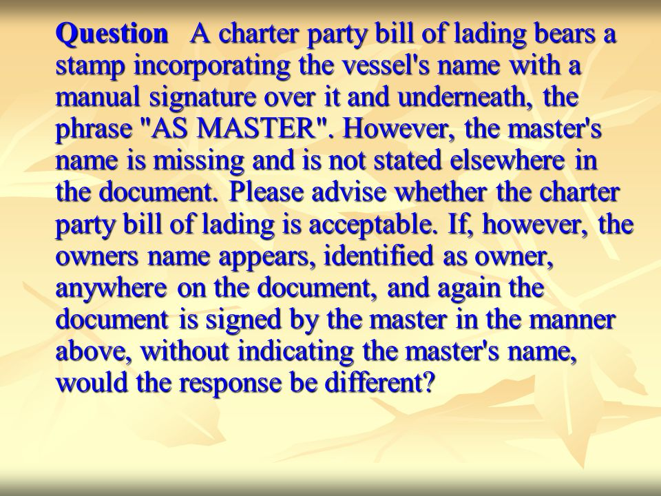 Question A charter party bill of lading bears a stamp incorporating the vessel s name with a manual signature over it and underneath, the phrase AS MASTER .