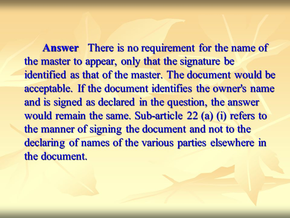 Answer There is no requirement for the name of the master to appear, only that the signature be identified as that of the master.