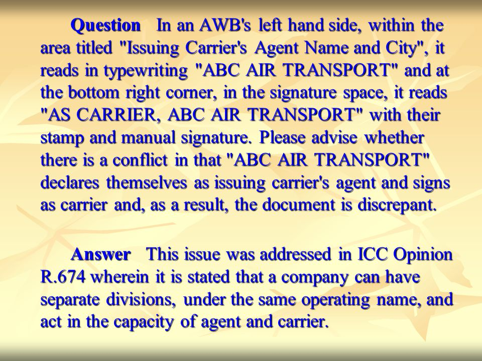Question In an AWB s left hand side, within the area titled Issuing Carrier s Agent Name and City , it reads in typewriting ABC AIR TRANSPORT and at the bottom right corner, in the signature space, it reads AS CARRIER, ABC AIR TRANSPORT with their stamp and manual signature. Please advise whether there is a conflict in that ABC AIR TRANSPORT declares themselves as issuing carrier s agent and signs as carrier and, as a result, the document is discrepant.