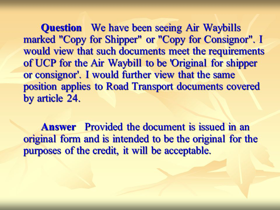 Question We have been seeing Air Waybills marked Copy for Shipper or Copy for Consignor . I would view that such documents meet the requirements of UCP for the Air Waybill to be Original for shipper or consignor . I would further view that the same position applies to Road Transport documents covered by article 24.
