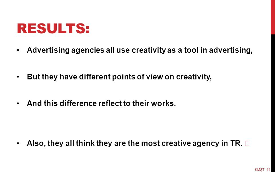 Results: Advertising agencies all use creativity as a tool in advertising, But they have different points of view on creativity,