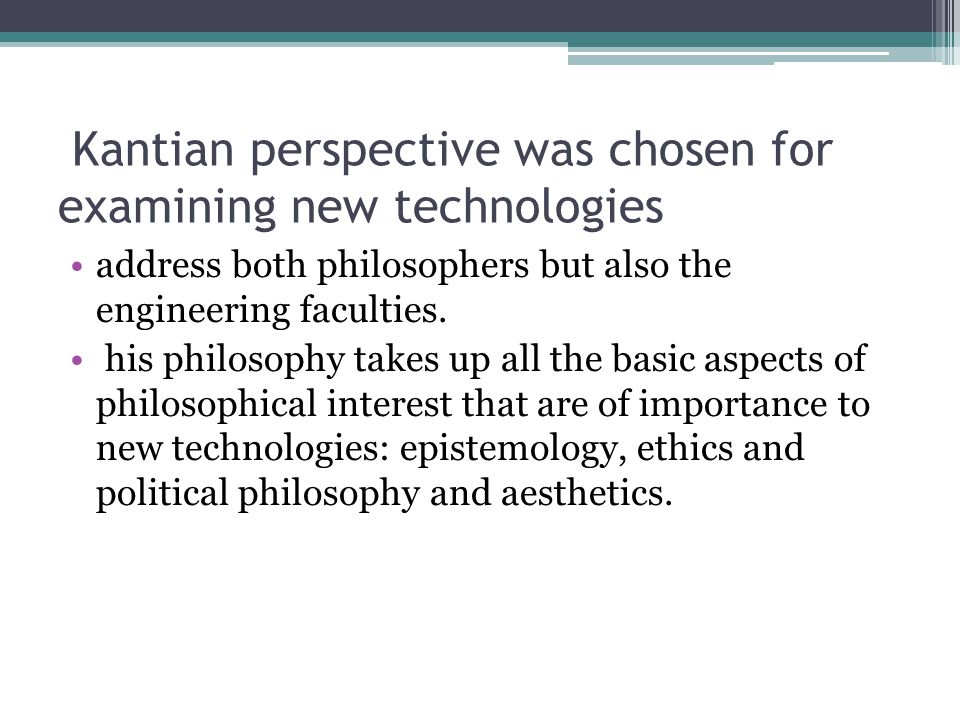 Kantian perspective was chosen for examining new technologies
