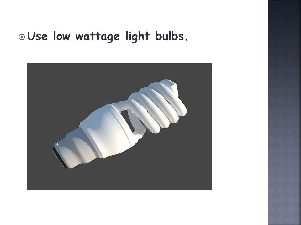 Use low wattage light bulbs.
