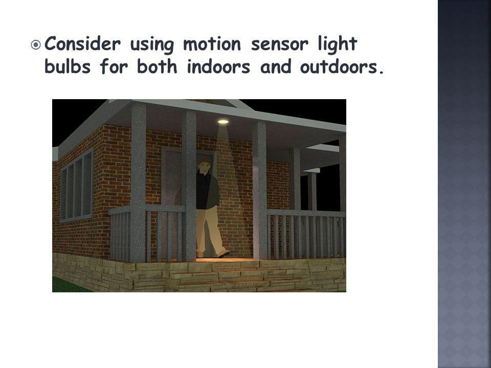 Consider using motion sensor light bulbs for both indoors and outdoors.