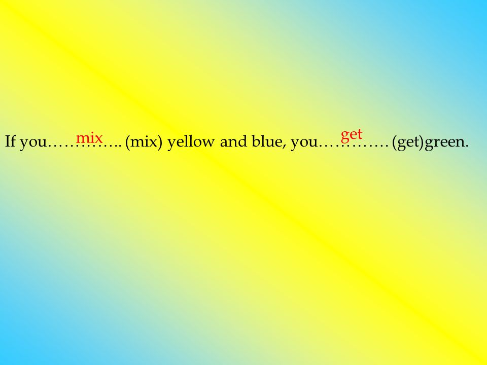 get mix If you………….. (mix) yellow and blue, you…………. (get)green.
