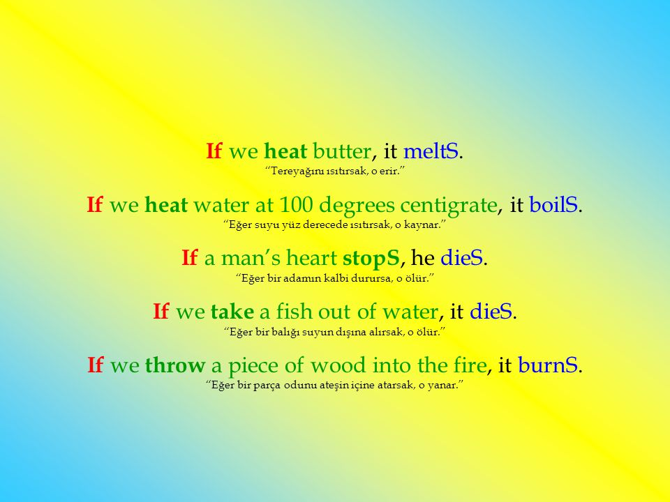 If we heat butter, it meltS. Tereyağını ısıtırsak, o erir.