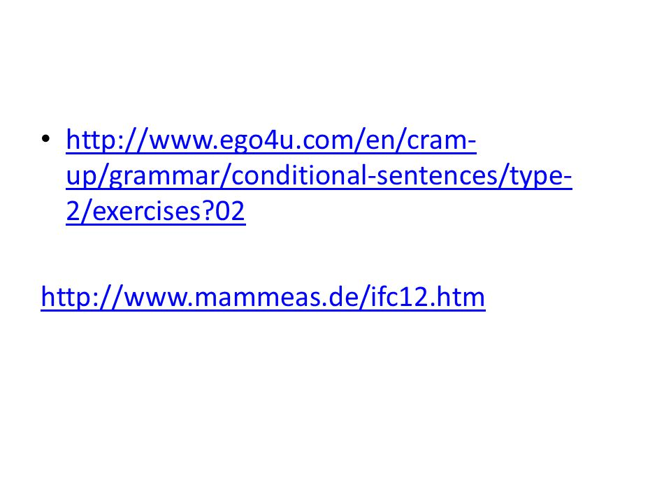 http://www.ego4u.com/en/cram-up/grammar/conditional-sentences/type-2/exercises 02 http://www.mammeas.de/ifc12.htm.