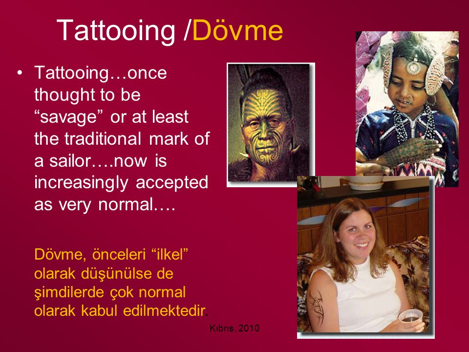 Tattooing /Dövme Tattooing…once thought to be savage or at least the traditional mark of a sailor….now is increasingly accepted as very normal….