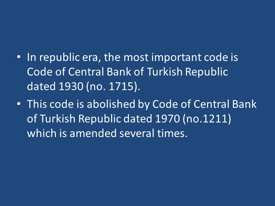 In republic era, the most important code is Code of Central Bank of Turkish Republic dated 1930 (no. 1715).