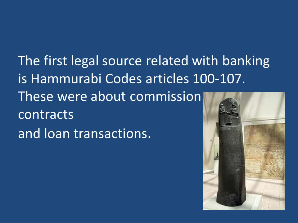 The first legal source related with banking is Hammurabi Codes articles 100-107. These were about commission contracts and loan transactions.