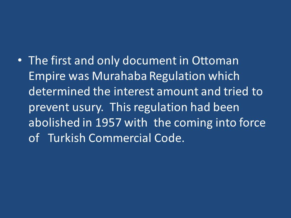The first and only document in Ottoman Empire was Murahaba Regulation which determined the interest amount and tried to prevent usury.