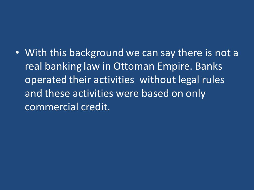 With this background we can say there is not a real banking law in Ottoman Empire.