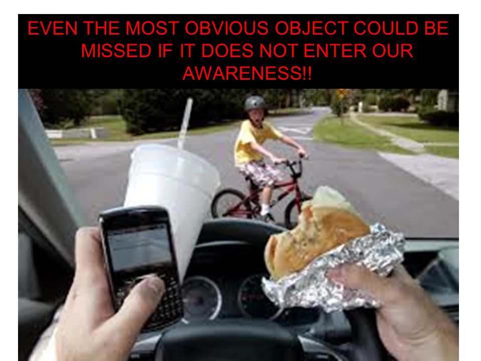 Even the most obvious OBJECT could be missed if it does not enter our AWARENESS!!