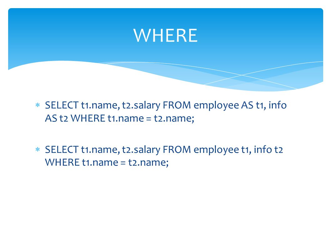 WHERE SELECT t1.name, t2.salary FROM employee AS t1, info AS t2 WHERE t1.name = t2.name;