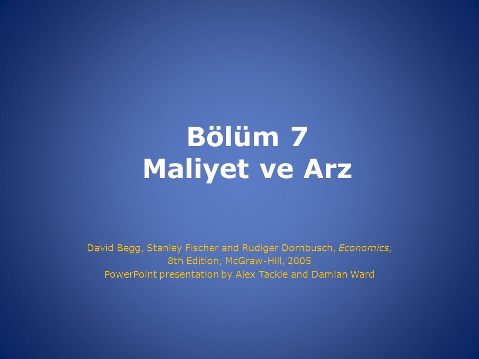Bölüm 7 Maliyet ve Arz David Begg, Stanley Fischer and Rudiger Dornbusch, Economics, 8th Edition, McGraw-Hill,