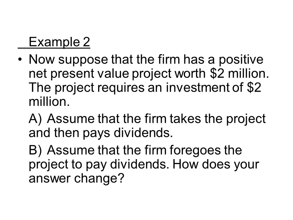 Example 2 Now suppose that the firm has a positive net present value project worth $2 million. The project requires an investment of $2 million.