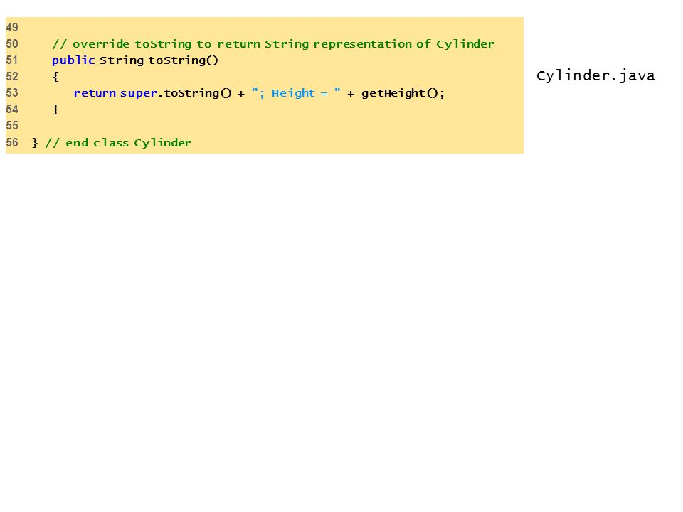 49 50 // override toString to return String representation of Cylinder. 51 public String toString()
