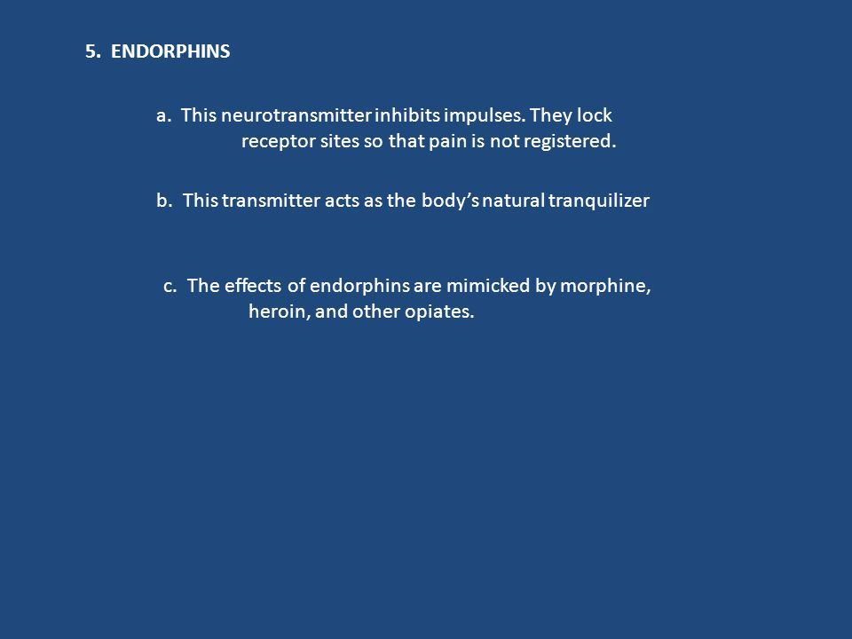 5. ENDORPHINS a. This neurotransmitter inhibits impulses. They lock. receptor sites so that pain is not registered.
