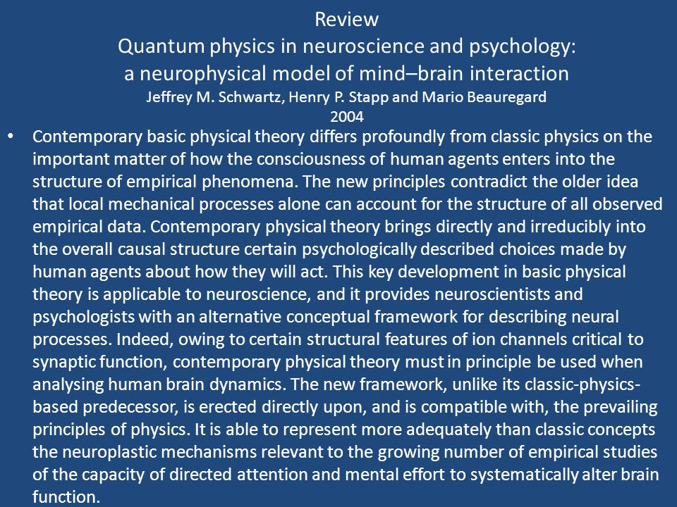 Review Quantum physics in neuroscience and psychology: a neurophysical model of mind–brain interaction Jeffrey M. Schwartz, Henry P. Stapp and Mario Beauregard 2004
