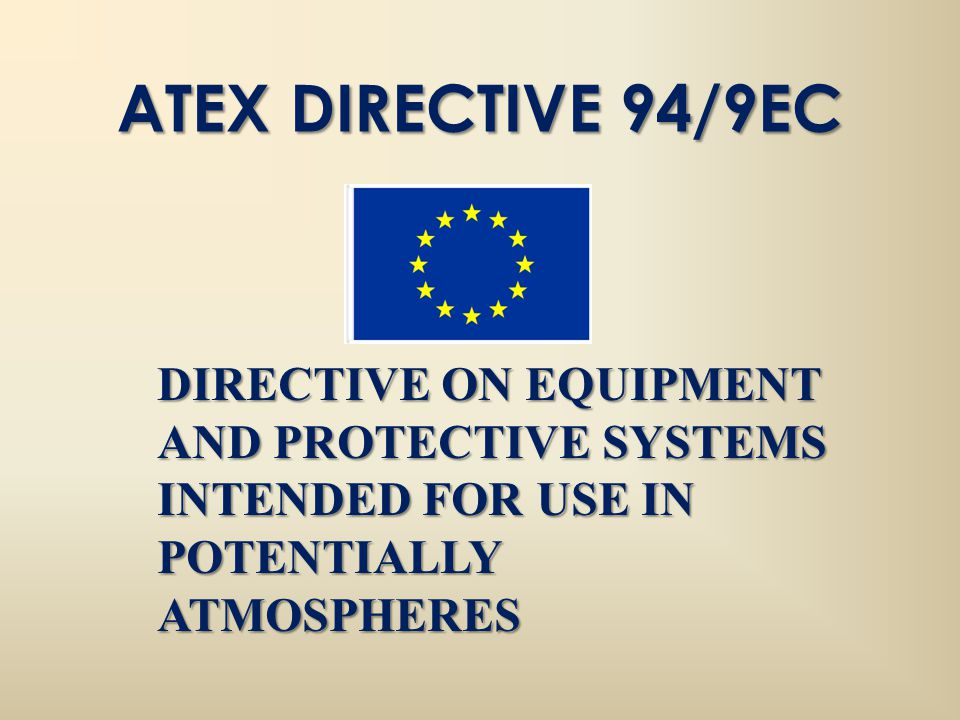 ATEX DIRECTIVE 94/9EC DIRECTIVE ON EQUIPMENT AND PROTECTIVE SYSTEMS INTENDED FOR USE IN POTENTIALLY ATMOSPHERES.