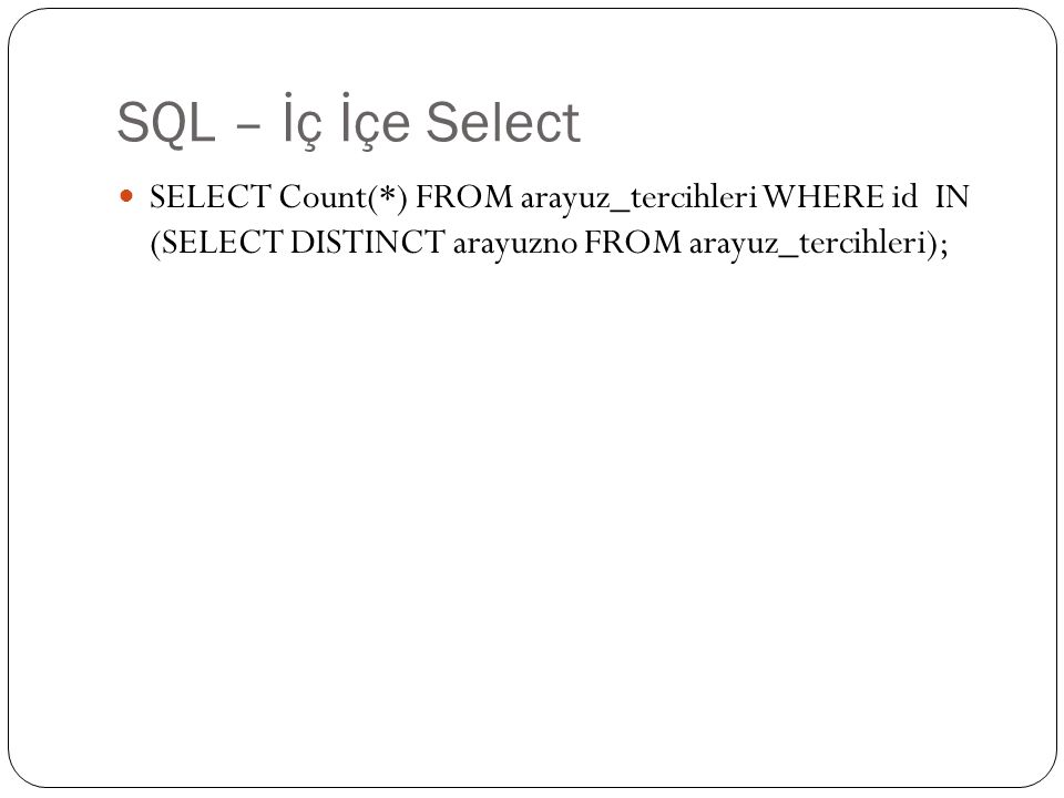SQL – İç İçe Select SELECT Count(*) FROM arayuz_tercihleri WHERE id IN (SELECT DISTINCT arayuzno FROM arayuz_tercihleri);