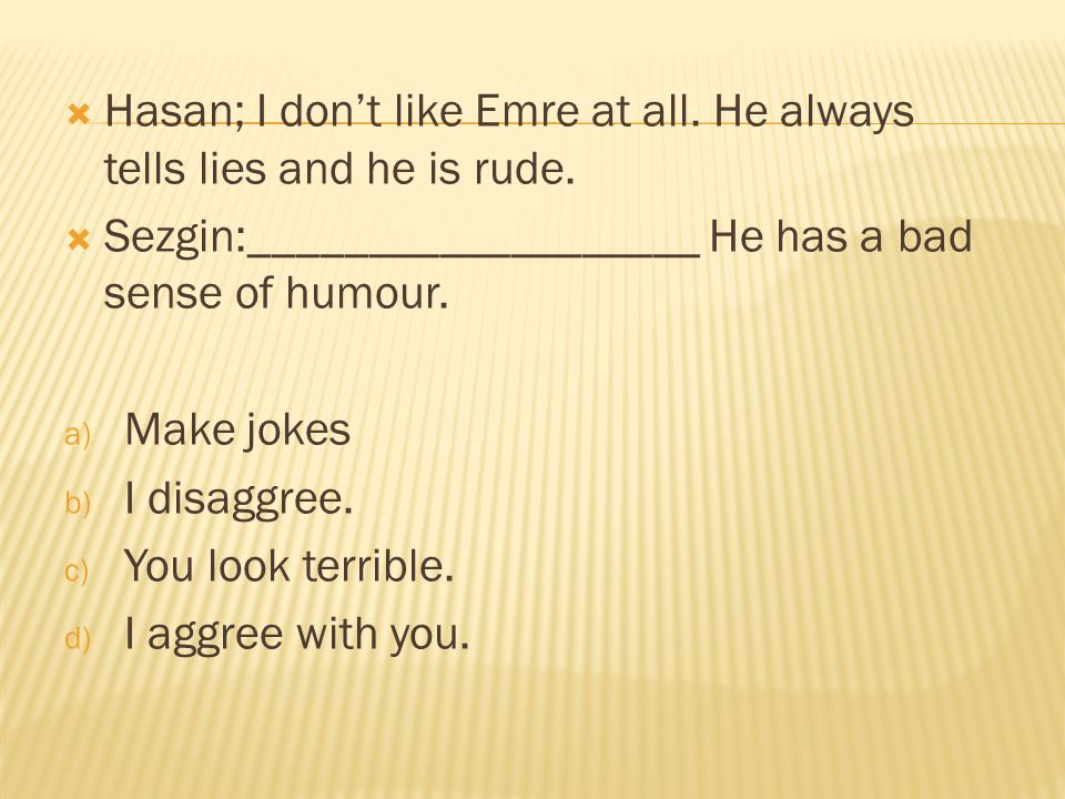 Hasan; I don't like Emre at all. He always tells lies and he is rude.