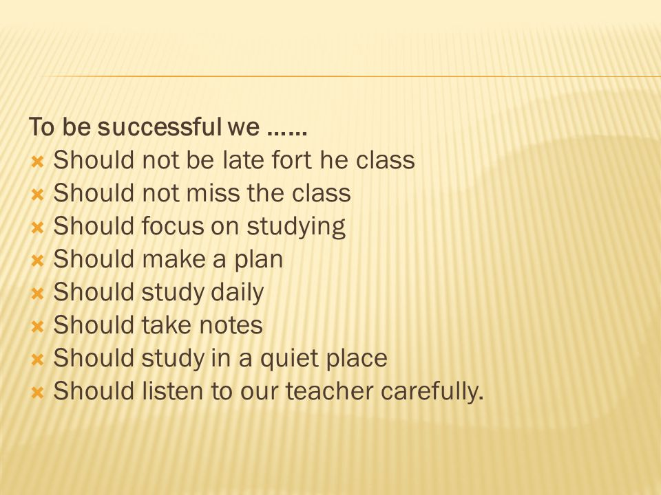 To be successful we …… Should not be late fort he class. Should not miss the class. Should focus on studying.