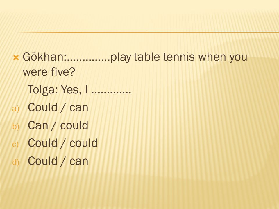 Gökhan:…………..play table tennis when you were five