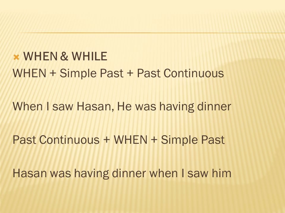 WHEN & WHILE WHEN + Simple Past + Past Continuous. When I saw Hasan, He was having dinner. Past Continuous + WHEN + Simple Past.