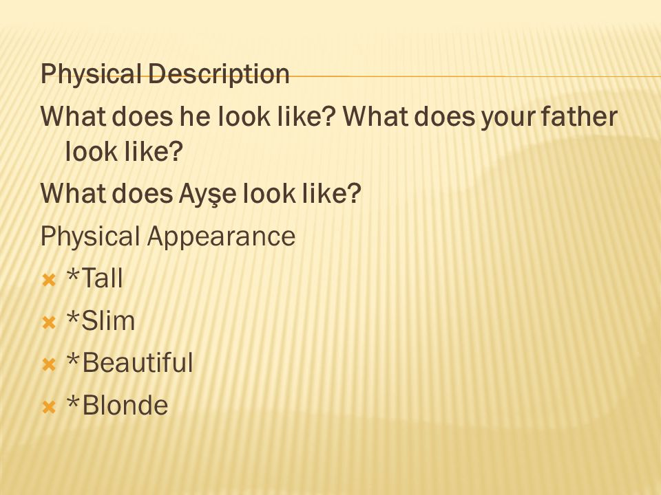 Physical Description What does he look like What does your father look like What does Ayşe look like