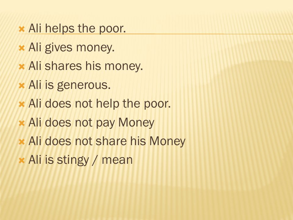 Ali helps the poor. Ali gives money. Ali shares his money. Ali is generous. Ali does not help the poor.