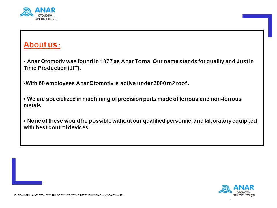 About us : Anar Otomotiv was found in 1977 as Anar Torna. Our name stands for quality and Just In Time Production (JIT).