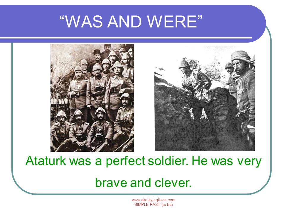 Ataturk was a perfect soldier. He was very brave and clever.