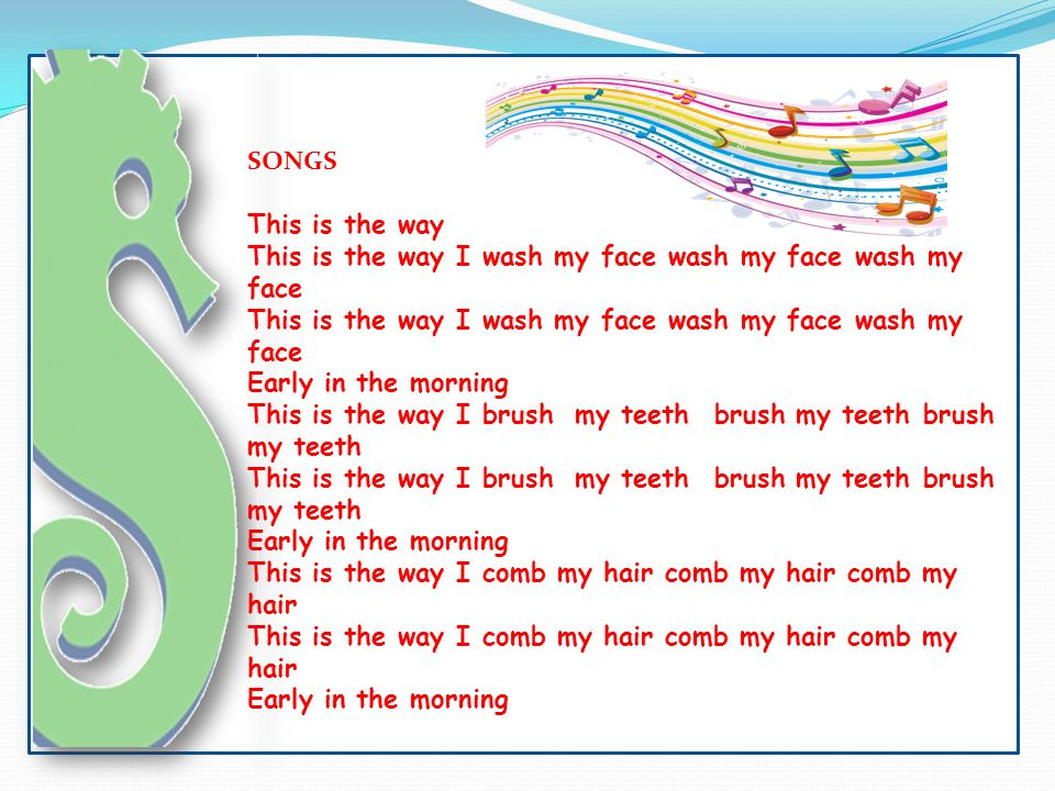 SONGS This is the way. This is the way I wash my face wash my face wash my face. Early in the morning.