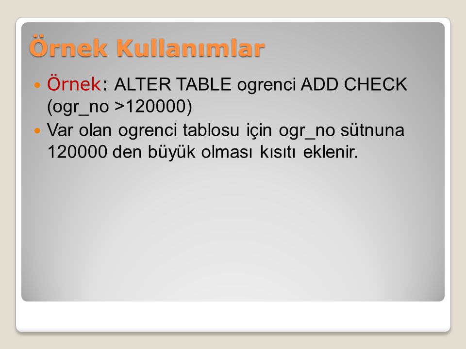 Örnek Kullanımlar Örnek: ALTER TABLE ogrenci ADD CHECK (ogr_no >120000)