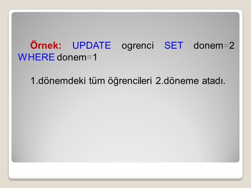 Örnek: UPDATE ogrenci SET donem=2 WHERE donem=1