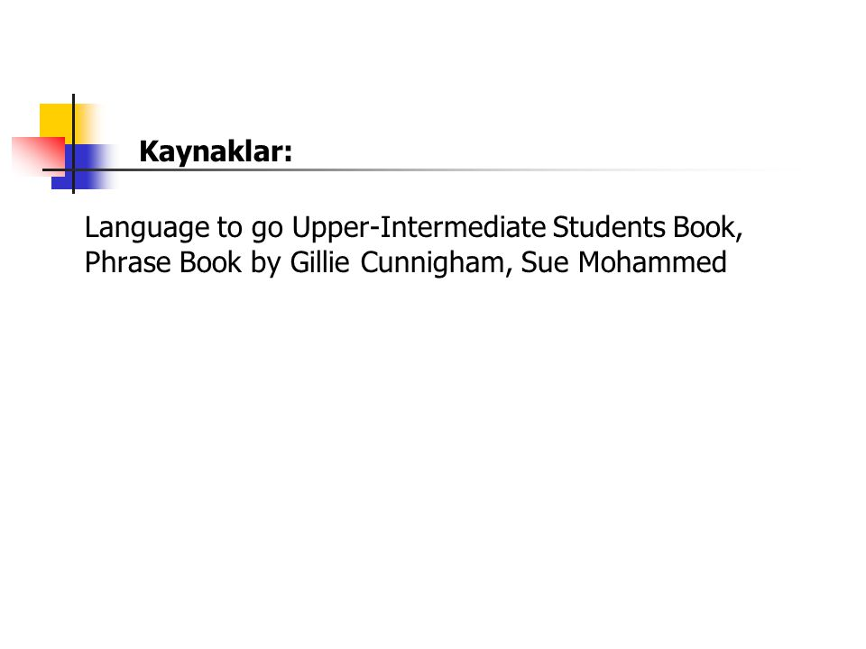 Kaynaklar: Language to go Upper-Intermediate Students Book, Phrase Book by Gillie Cunnigham, Sue Mohammed.