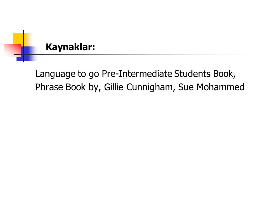 Kaynaklar: Language to go Pre-Intermediate Students Book, Phrase Book by, Gillie Cunnigham, Sue Mohammed.