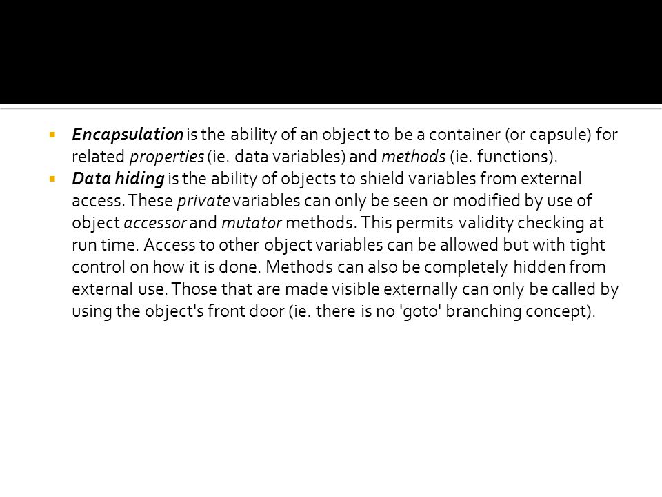 Encapsulation is the ability of an object to be a container (or capsule) for related properties (ie. data variables) and methods (ie. functions).