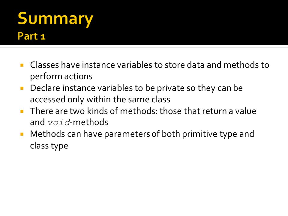 Summary Part 1 Classes have instance variables to store data and methods to perform actions.