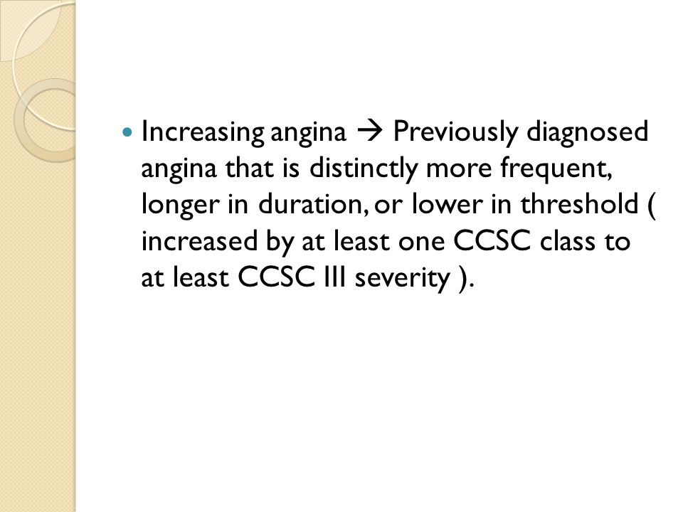 Increasing angina  Previously diagnosed angina that is distinctly more frequent, longer in duration, or lower in threshold ( increased by at least one CCSC class to at least CCSC III severity ).