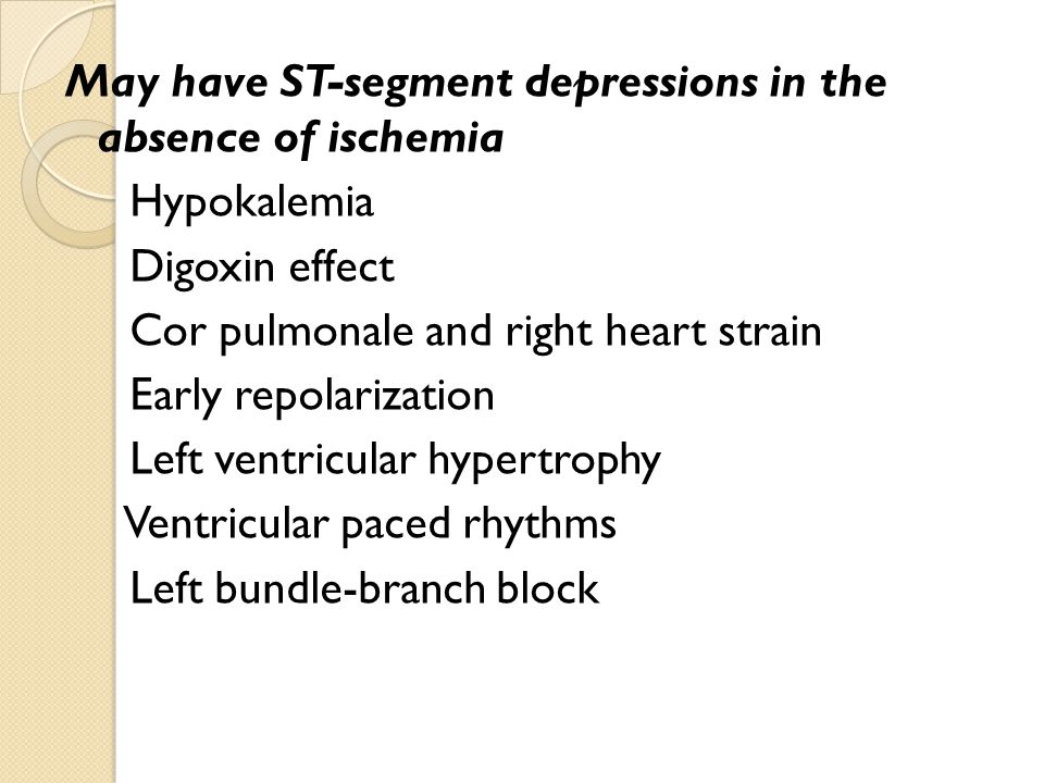 May have ST-segment depressions in the absence of ischemia Hypokalemia Digoxin effect Cor pulmonale and right heart strain Early repolarization Left ventricular hypertrophy Ventricular paced rhythms Left bundle-branch block