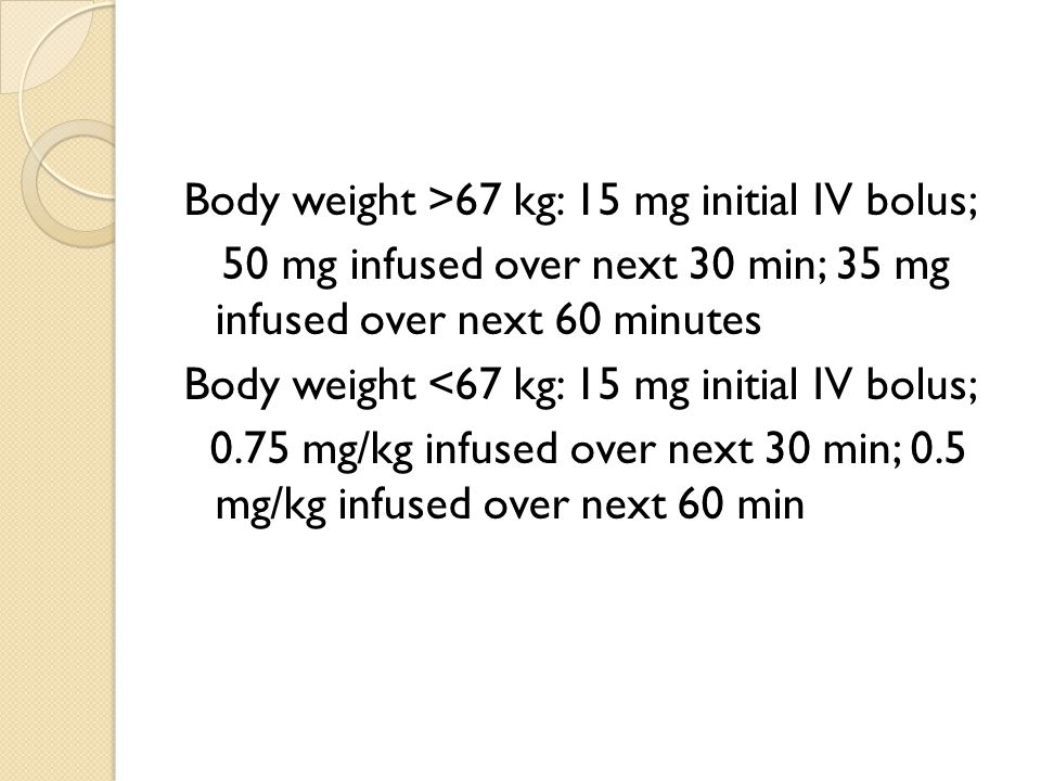 Body weight >67 kg: 15 mg initial IV bolus; 50 mg infused over next 30 min; 35 mg infused over next 60 minutes Body weight <67 kg: 15 mg initial IV bolus; 0.75 mg/kg infused over next 30 min; 0.5 mg/kg infused over next 60 min